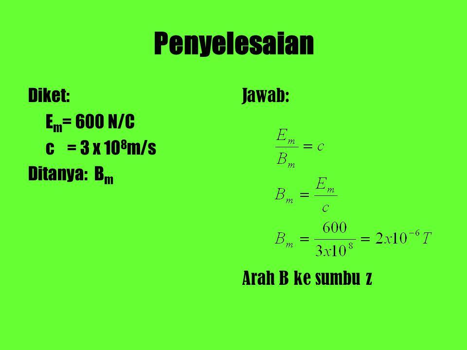 Penyelesaian Diket: Em= 600 N/C c = 3 x 108m/s Ditanya: Bm Jawab: