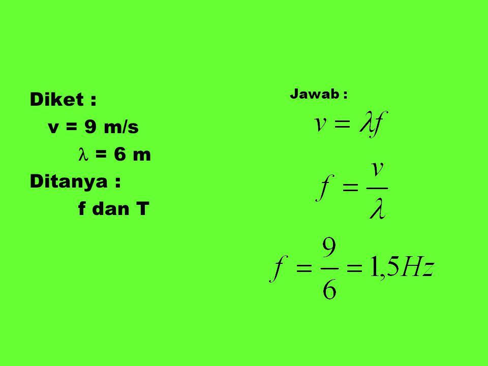 Diket : v = 9 m/s  = 6 m Ditanya : f dan T Jawab :