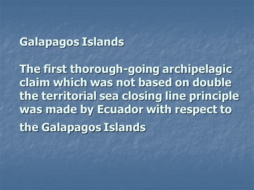 Galapagos Islands The first thorough-going archipelagic claim which was not based on double the territorial sea closing line principle was made by Ecuador with respect to the Galapagos Islands