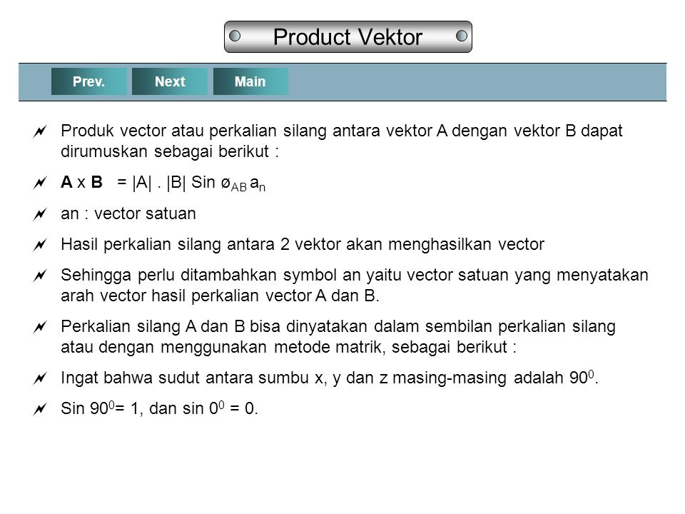 Product Vektor Prev. Next. Main. Produk vector atau perkalian silang antara vektor A dengan vektor B dapat dirumuskan sebagai berikut :