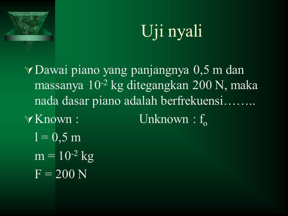 Uji nyali Dawai piano yang panjangnya 0,5 m dan massanya 10-2 kg ditegangkan 200 N, maka nada dasar piano adalah berfrekuensi……..