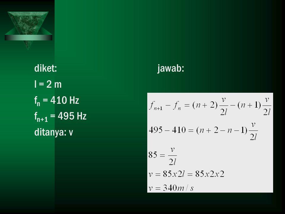 diket: l = 2 m fn = 410 Hz fn+1 = 495 Hz ditanya: v jawab:
