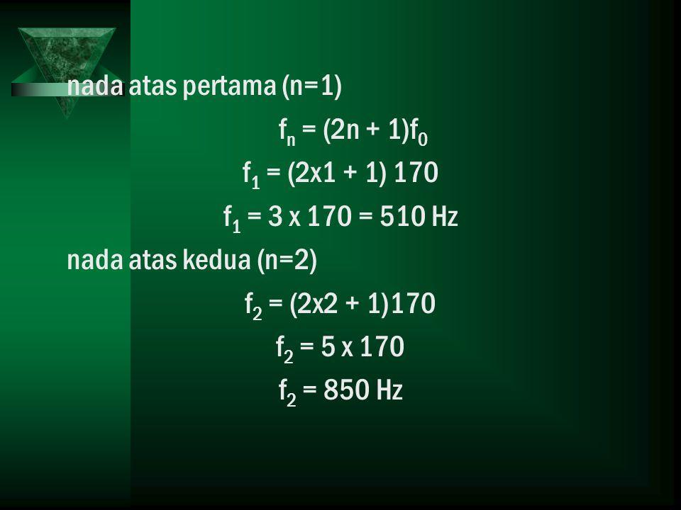 nada atas pertama (n=1) fn = (2n + 1)f0. f1 = (2x1 + 1) 170. f1 = 3 x 170 = 510 Hz. nada atas kedua (n=2)
