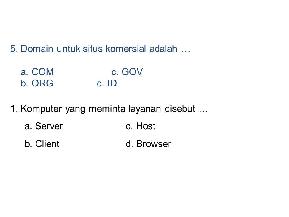 5. Domain untuk situs komersial adalah … a. COM c. GOV b. ORG d. ID