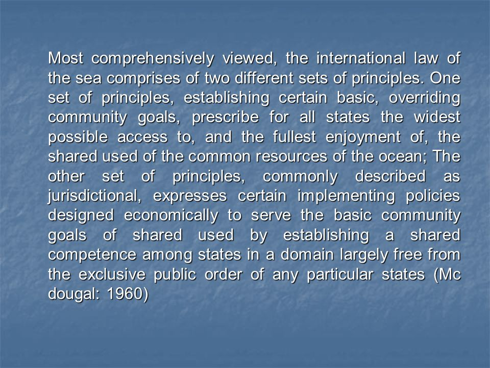 Most comprehensively viewed, the international law of the sea comprises of two different sets of principles.