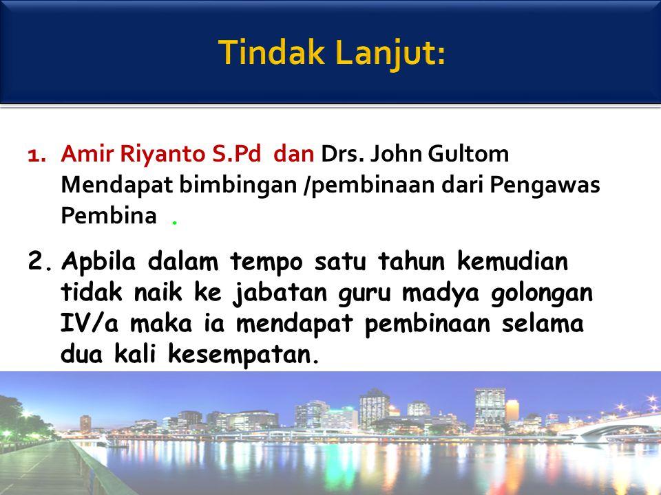 Tindak Lanjut: Amir Riyanto S.Pd dan Drs. John Gultom Mendapat bimbingan /pembinaan dari Pengawas Pembina .