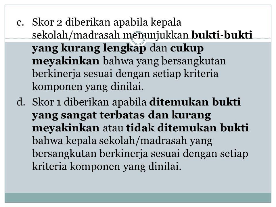 c. Skor 2 diberikan apabila kepala sekolah/madrasah menunjukkan bukti‐bukti yang kurang lengkap dan cukup meyakinkan bahwa yang bersangkutan berkinerja sesuai dengan setiap kriteria komponen yang dinilai.