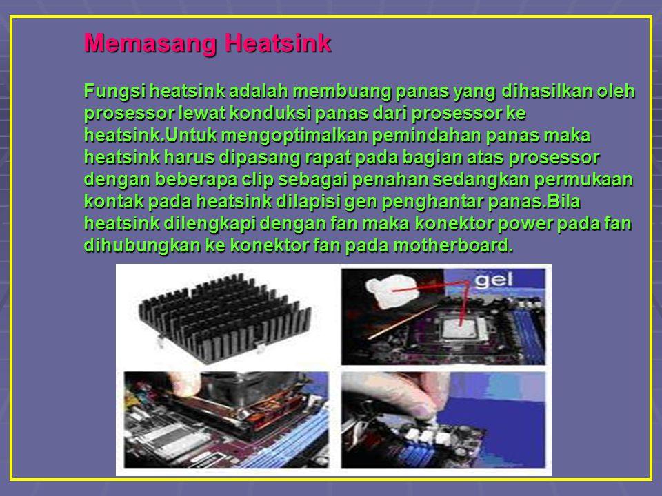 Memasang Heatsink Fungsi heatsink adalah membuang panas yang dihasilkan oleh prosessor lewat konduksi panas dari prosessor ke heatsink.Untuk mengoptimalkan pemindahan panas maka heatsink harus dipasang rapat pada bagian atas prosessor dengan beberapa clip sebagai penahan sedangkan permukaan kontak pada heatsink dilapisi gen penghantar panas.Bila heatsink dilengkapi dengan fan maka konektor power pada fan dihubungkan ke konektor fan pada motherboard.