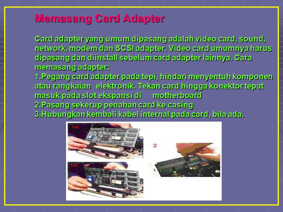 Memasang Card Adapter Card adapter yang umum dipasang adalah video card, sound, network, modem dan SCSI adapter.