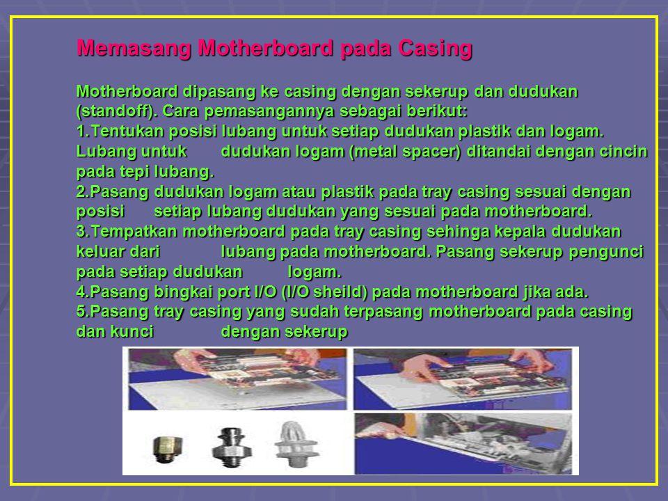 Memasang Motherboard pada Casing Motherboard dipasang ke casing dengan sekerup dan dudukan (standoff).