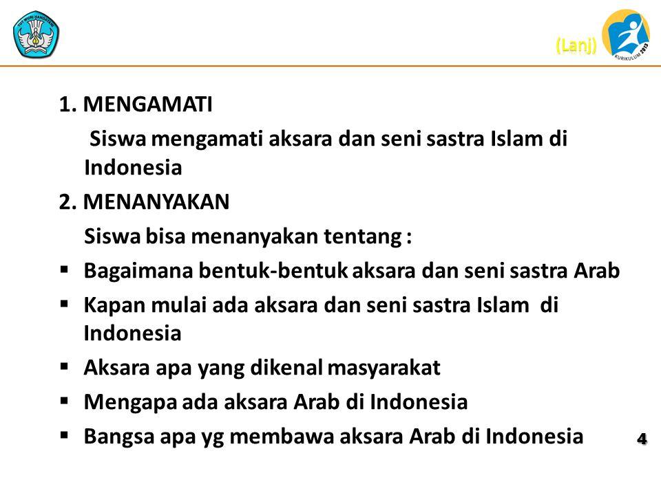 1. MENGAMATI Siswa mengamati aksara dan seni sastra Islam di Indonesia. 2. MENANYAKAN. Siswa bisa menanyakan tentang :