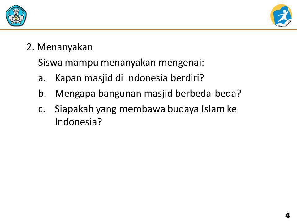 2. Menanyakan Siswa mampu menanyakan mengenai: Kapan masjid di Indonesia berdiri Mengapa bangunan masjid berbeda-beda