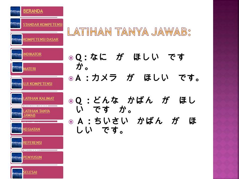 LATIHAN TANYA JAWAB: Q : なに が ほしい です か。 A : カメラ が ほしい です。