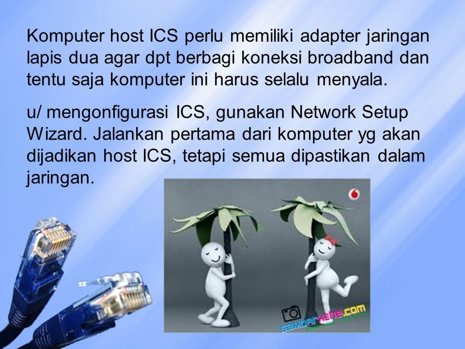 Komputer host ICS perlu memiliki adapter jaringan lapis dua agar dpt berbagi koneksi broadband dan tentu saja komputer ini harus selalu menyala.