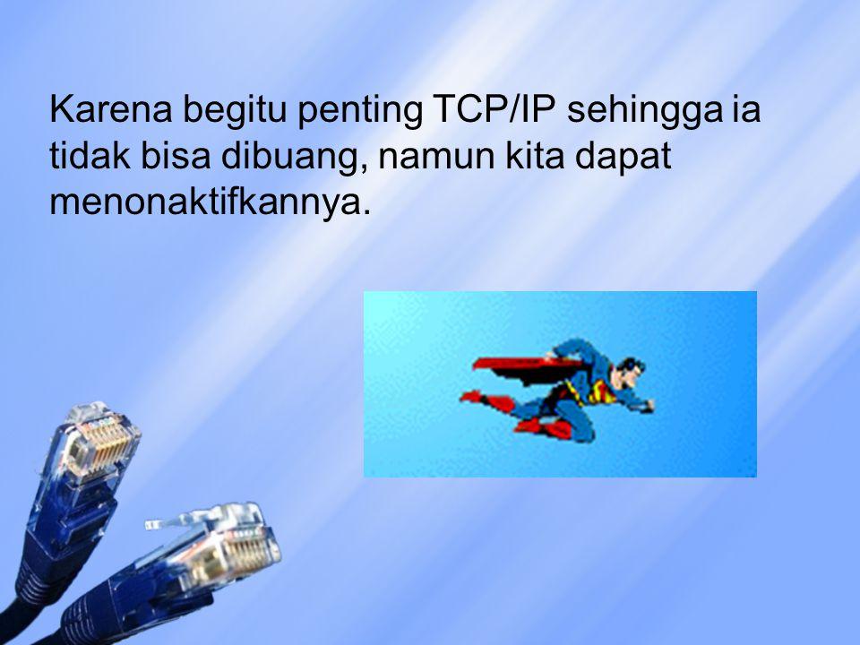 Karena begitu penting TCP/IP sehingga ia tidak bisa dibuang, namun kita dapat menonaktifkannya.