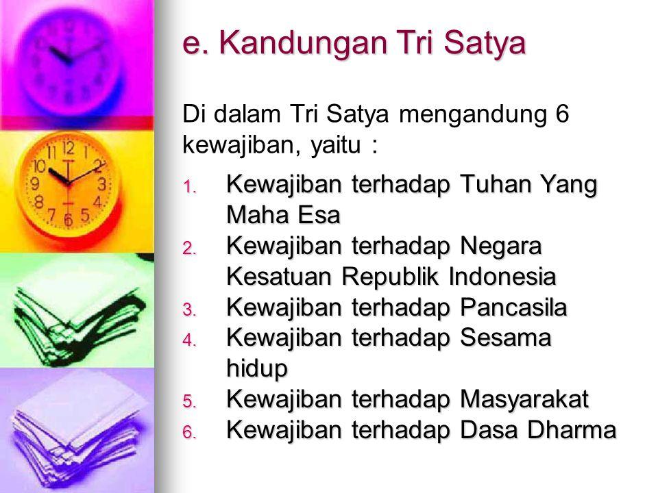 e. Kandungan Tri Satya Di dalam Tri Satya mengandung 6 kewajiban, yaitu : Kewajiban terhadap Tuhan Yang Maha Esa.