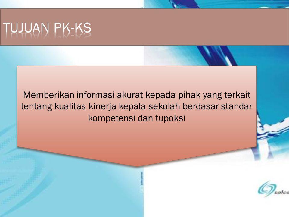 TUJUAN PK-KS Memberikan informasi akurat kepada pihak yang terkait tentang kualitas kinerja kepala sekolah berdasar standar kompetensi dan tupoksi.