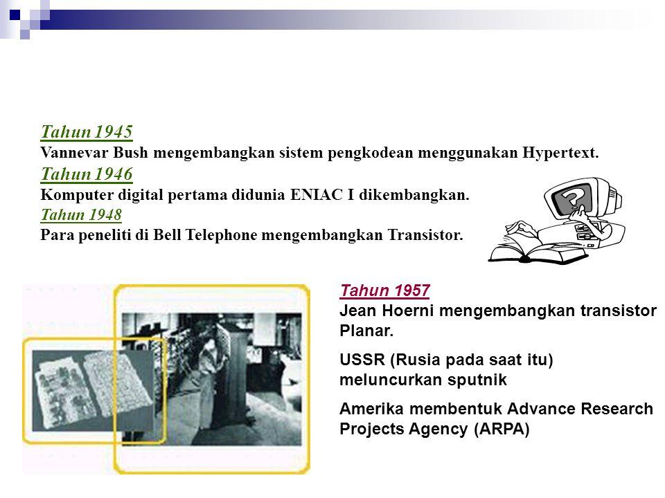 Tahun 1945 Vannevar Bush mengembangkan sistem pengkodean menggunakan Hypertext. Tahun 1946 Komputer digital pertama didunia ENIAC I dikembangkan. Tahun 1948 Para peneliti di Bell Telephone mengembangkan Transistor.