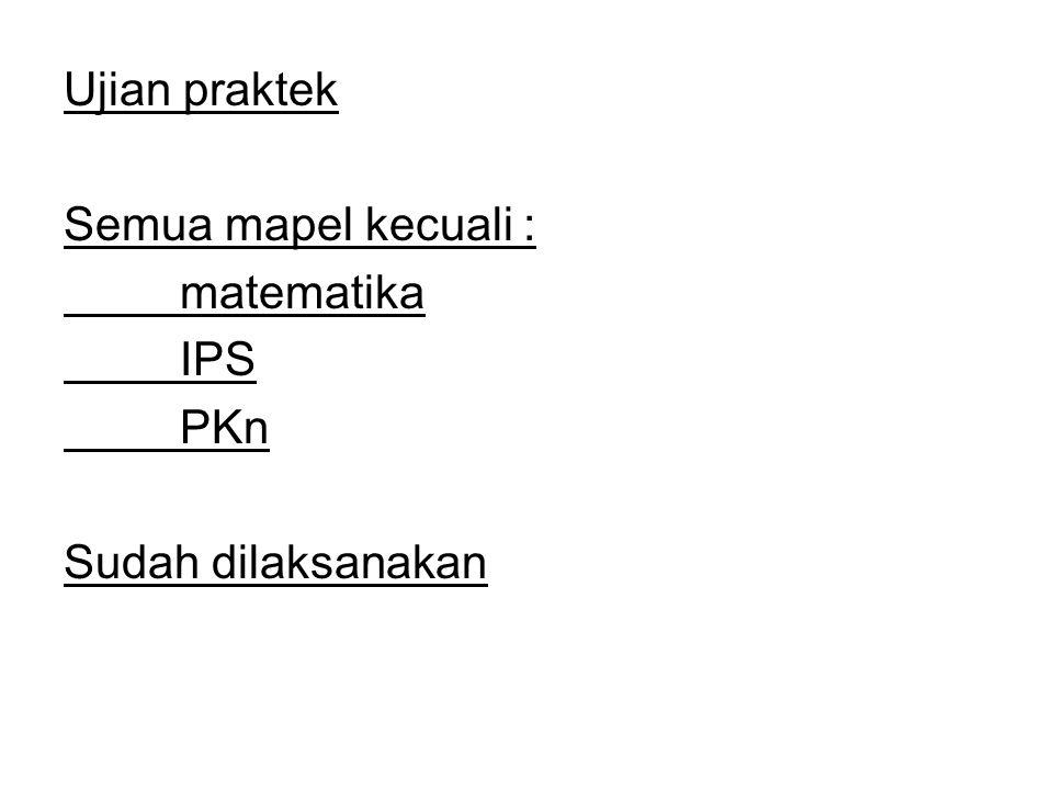 Ujian praktek Semua mapel kecuali : matematika IPS PKn Sudah dilaksanakan