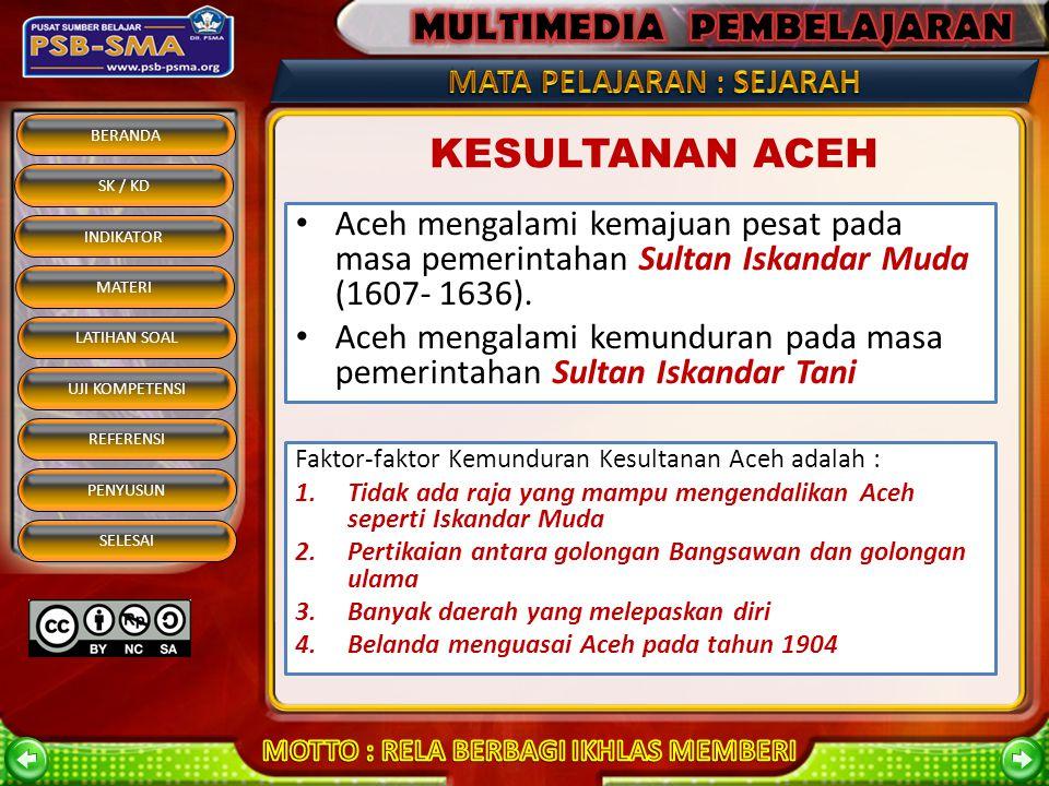 KESULTANAN ACEH Aceh mengalami kemajuan pesat pada masa pemerintahan Sultan Iskandar Muda (1607- 1636).