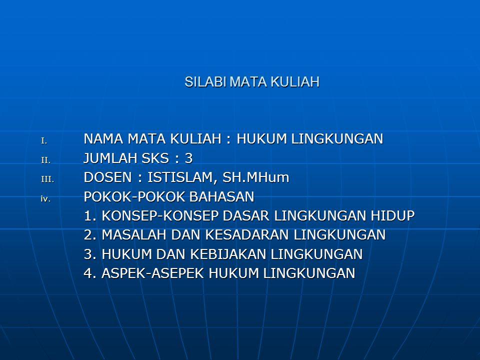 SILABI MATA KULIAH NAMA MATA KULIAH : HUKUM LINGKUNGAN. JUMLAH SKS : 3. DOSEN : ISTISLAM, SH.MHum.
