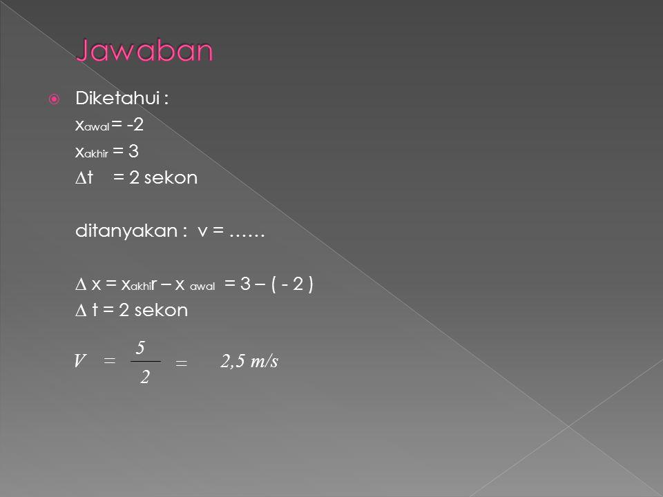 Jawaban 2 5 V = 2,5 m/s = Diketahui : xawal = -2 xakhir = 3