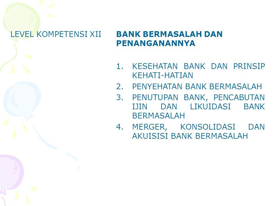 LEVEL KOMPETENSI XII BANK BERMASALAH DAN PENANGANANNYA. KESEHATAN BANK DAN PRINSIP KEHATI-HATIAN. PENYEHATAN BANK BERMASALAH.