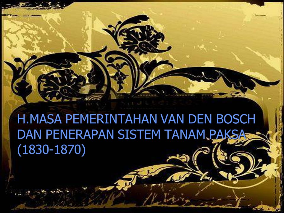 H.MASA PEMERINTAHAN VAN DEN BOSCH DAN PENERAPAN SISTEM TANAM PAKSA (1830-1870)