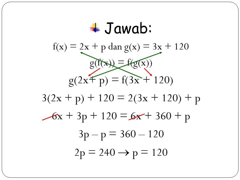 Jawab: g(2x+ p) = f(3x + 120) 3(2x + p) + 120 = 2(3x + 120) + p