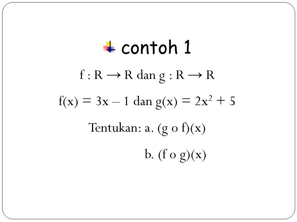 contoh 1 f : R → R dan g : R → R f(x) = 3x – 1 dan g(x) = 2x2 + 5