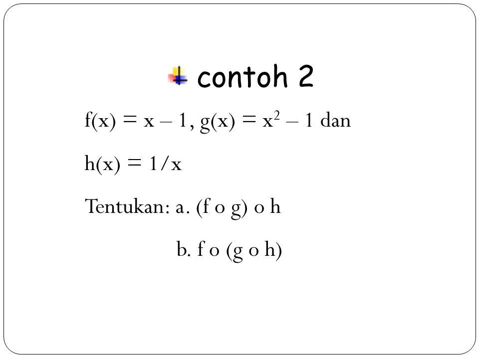 contoh 2 f(x) = x – 1, g(x) = x2 – 1 dan h(x) = 1/x