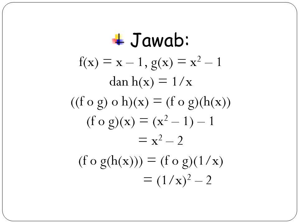 Jawab: f(x) = x – 1, g(x) = x2 – 1 dan h(x) = 1/x