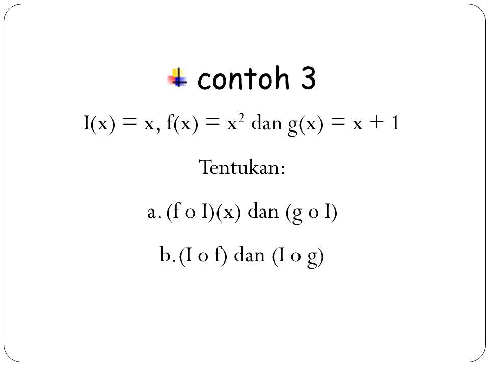 I(x) = x, f(x) = x2 dan g(x) = x + 1