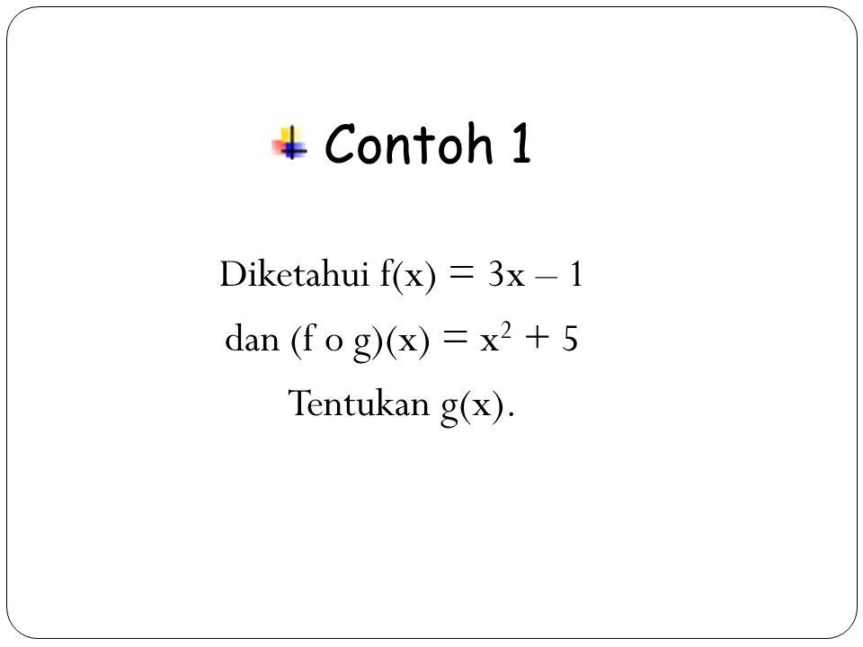 Contoh 1 Diketahui f(x) = 3x – 1 dan (f o g)(x) = x2 + 5
