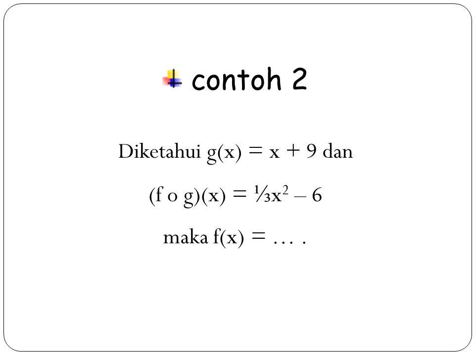 contoh 2 Diketahui g(x) = x + 9 dan (f o g)(x) = ⅓x2 – 6