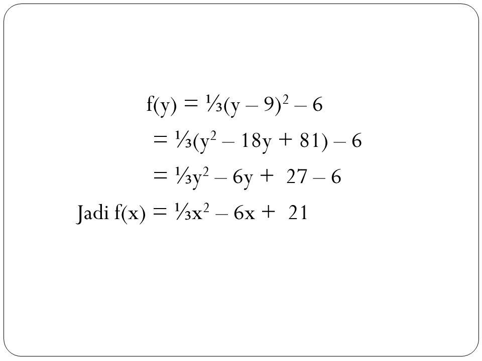 f(y) = ⅓(y – 9)2 – 6 = ⅓(y2 – 18y + 81) – 6 = ⅓y2 – 6y + 27 – 6 Jadi f(x) = ⅓x2 – 6x + 21