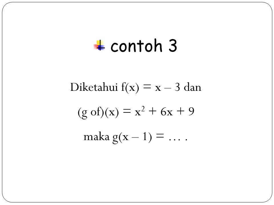 contoh 3 Diketahui f(x) = x – 3 dan (g of)(x) = x2 + 6x + 9