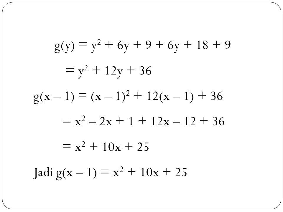 g(y) = y2 + 6y + 9 + 6y + 18 + 9 = y2 + 12y + 36. g(x – 1) = (x – 1)2 + 12(x – 1) + 36. = x2 – 2x + 1 + 12x – 12 + 36.