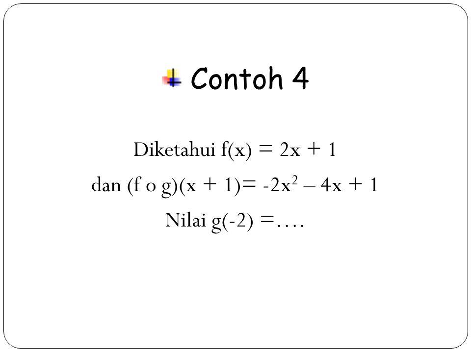 Contoh 4 Diketahui f(x) = 2x + 1 dan (f o g)(x + 1)= -2x2 – 4x + 1