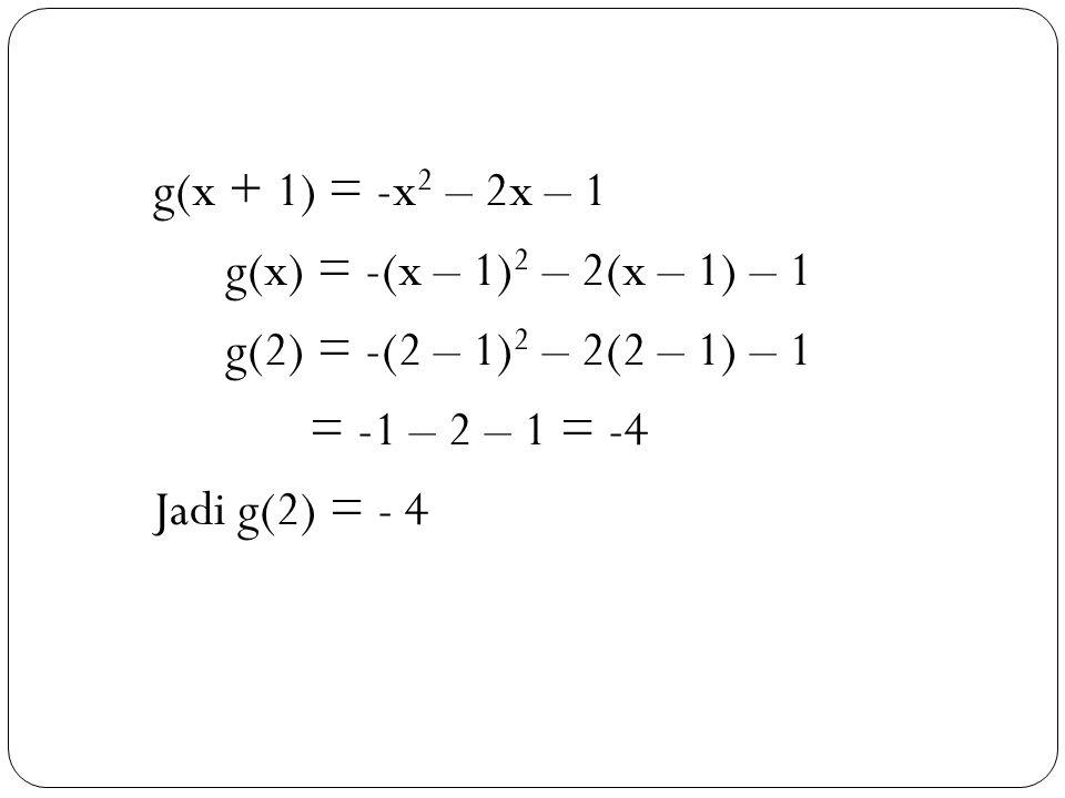 g(x + 1) = -x2 – 2x – 1 g(x) = -(x – 1)2 – 2(x – 1) – 1. g(2) = -(2 – 1)2 – 2(2 – 1) – 1. = -1 – 2 – 1 = -4.