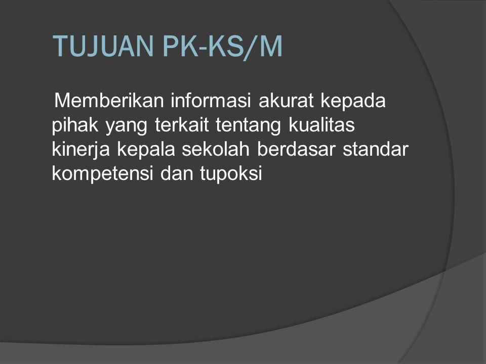 TUJUAN PK-KS/M Memberikan informasi akurat kepada pihak yang terkait tentang kualitas kinerja kepala sekolah berdasar standar kompetensi dan tupoksi.