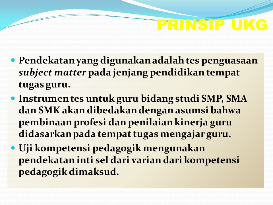 PRINSIP UKG Pendekatan yang digunakan adalah tes penguasaan subject matter pada jenjang pendidikan tempat tugas guru.