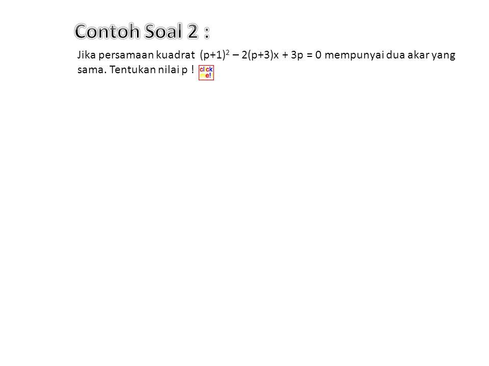 Contoh Soal 2 : Jika persamaan kuadrat (p+1)2 – 2(p+3)x + 3p = 0 mempunyai dua akar yang sama.