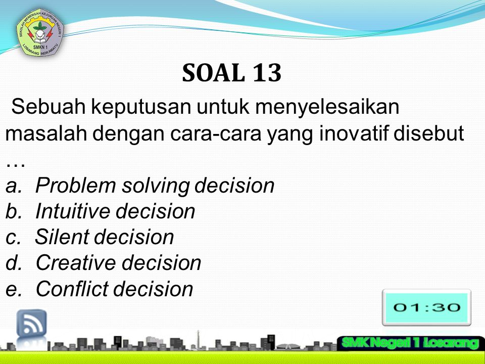 SOAL 13 Sebuah keputusan untuk menyelesaikan masalah dengan cara-cara yang inovatif disebut … a. Problem solving decision.