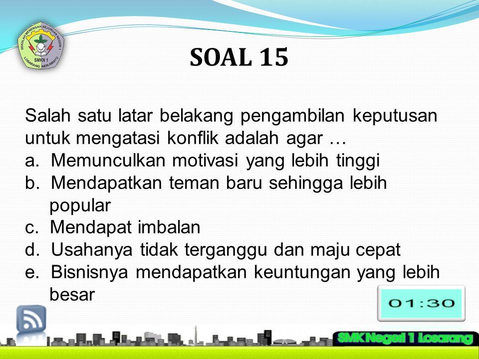 SOAL 15 Salah satu latar belakang pengambilan keputusan untuk mengatasi konflik adalah agar … a. Memunculkan motivasi yang lebih tinggi.