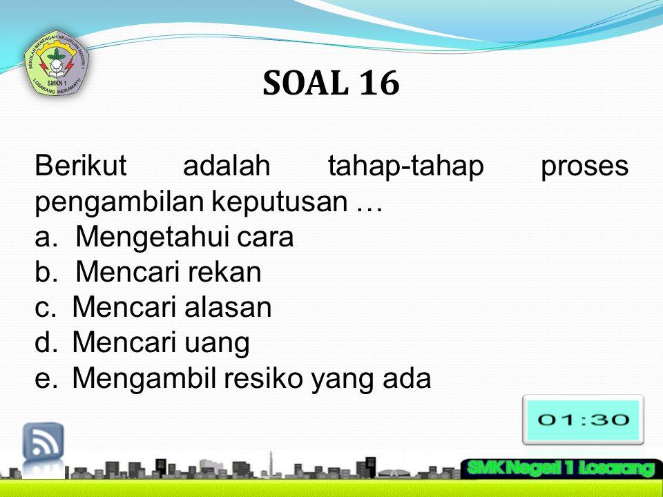 SOAL 16 Berikut adalah tahap-tahap proses pengambilan keputusan …