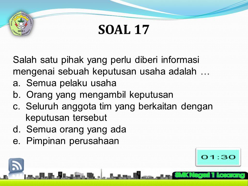 SOAL 17 Salah satu pihak yang perlu diberi informasi mengenai sebuah keputusan usaha adalah … a. Semua pelaku usaha.