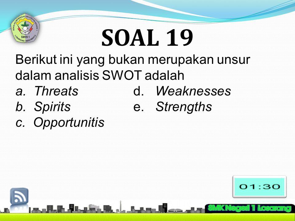 SOAL 19 Berikut ini yang bukan merupakan unsur dalam analisis SWOT adalah. a. Threats d. Weaknesses.