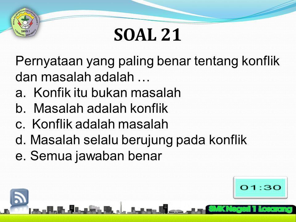 SOAL 21 Pernyataan yang paling benar tentang konflik dan masalah adalah … a. Konfik itu bukan masalah.