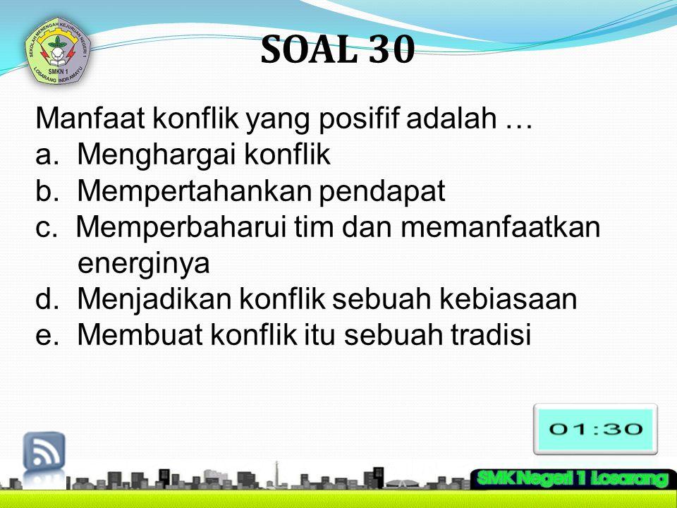 SOAL 30 Manfaat konflik yang posifif adalah … a. Menghargai konflik